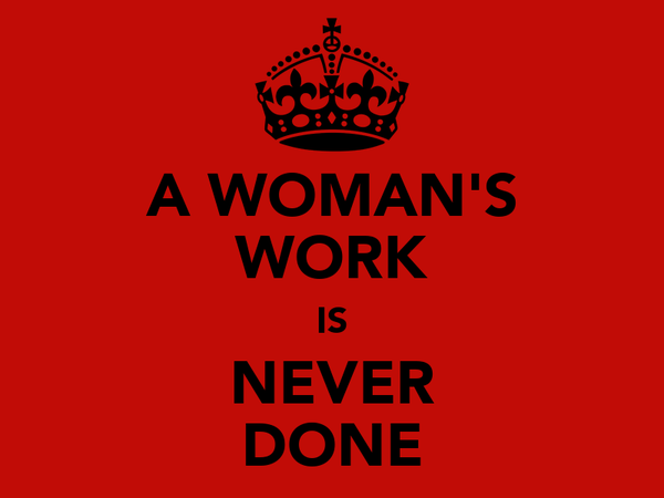 A WOMAN'S WORK IS NEVER DONE