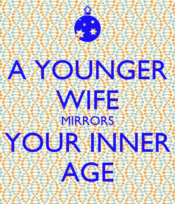 A YOUNGER WIFE MIRRORS YOUR INNER AGE