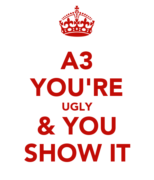 A3 YOU'RE UGLY & YOU SHOW IT