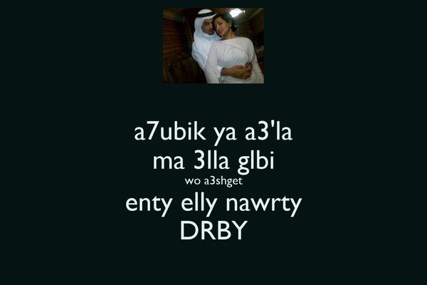 a7ubik ya a3'la ma 3lla glbi wo a3shget enty elly nawrty DRBY