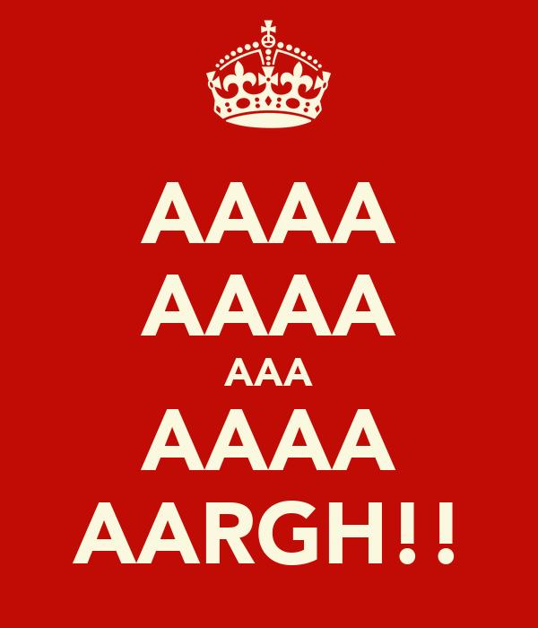 AAAA AAAA AAA AAAA AARGH!!