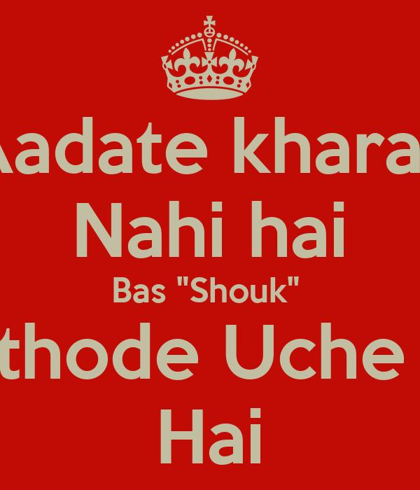 """Aadate kharab Nahi hai Bas """"Shouk""""  thode Uche  Hai"""