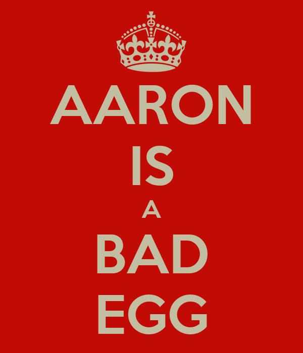 AARON IS A BAD EGG