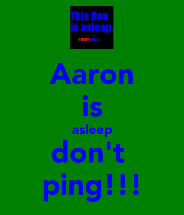 Aaron is asleep don't  ping!!!