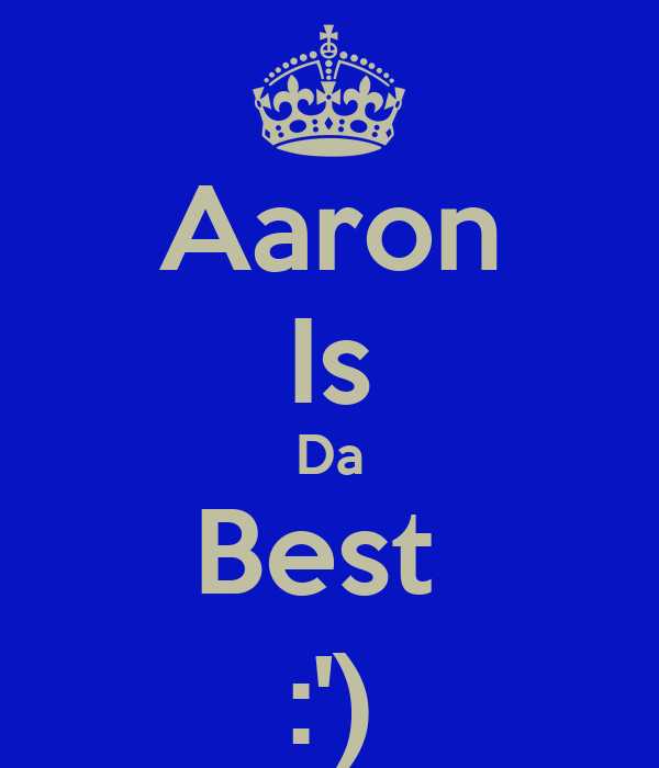 Aaron Is Da Best  :')