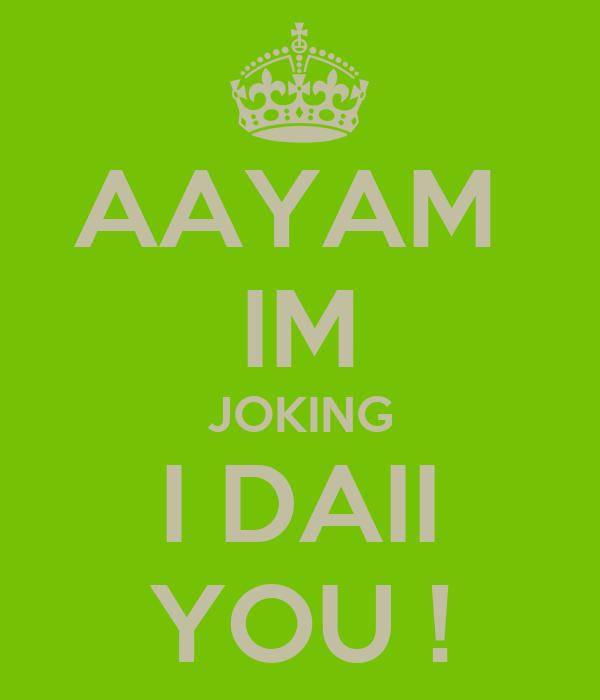 AAYAM  IM JOKING I DAII YOU !
