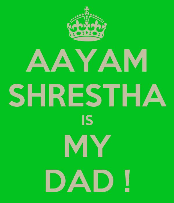 AAYAM SHRESTHA IS MY DAD !