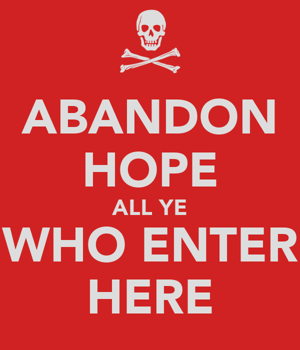 ABANDON HOPE ALL YE WHO ENTER HERE
