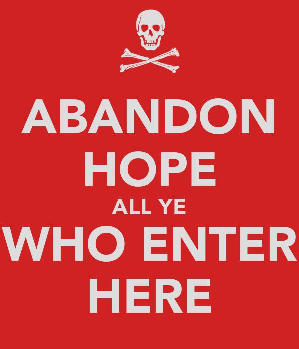 ABANDON HOPE ALL YE WHO ENTER HERE