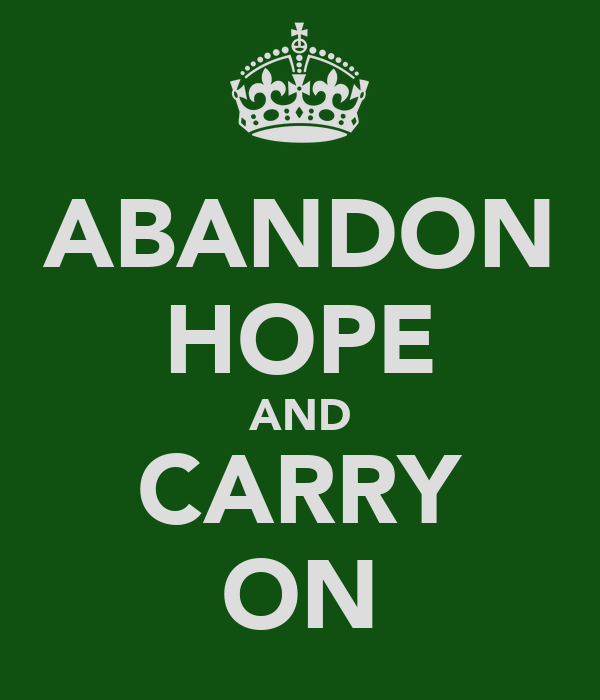 ABANDON HOPE AND CARRY ON