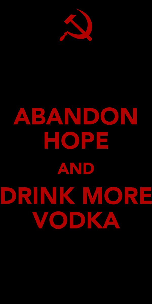 ABANDON HOPE AND DRINK MORE VODKA