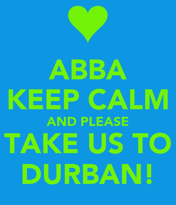 ABBA KEEP CALM AND PLEASE TAKE US TO DURBAN!