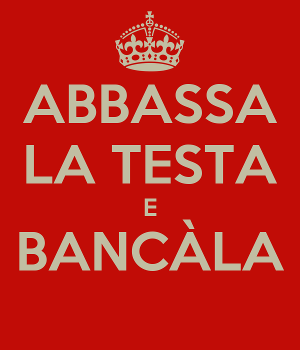ABBASSA LA TESTA E BANCÀLA