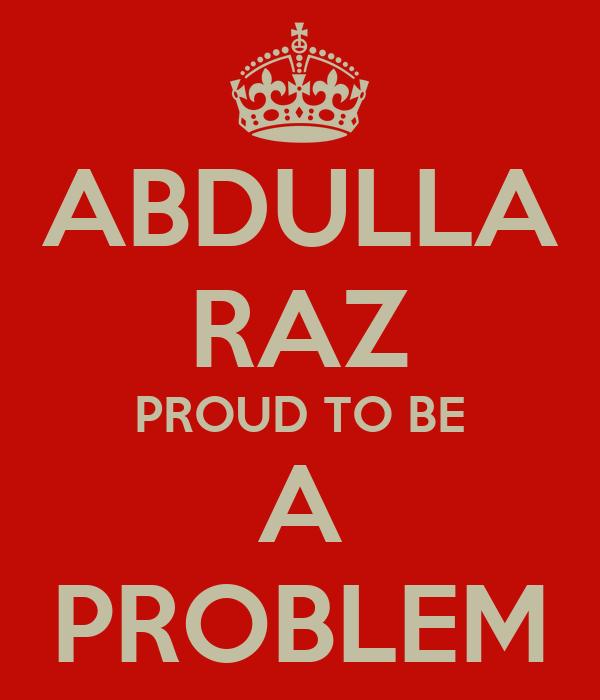 ABDULLA RAZ PROUD TO BE A PROBLEM