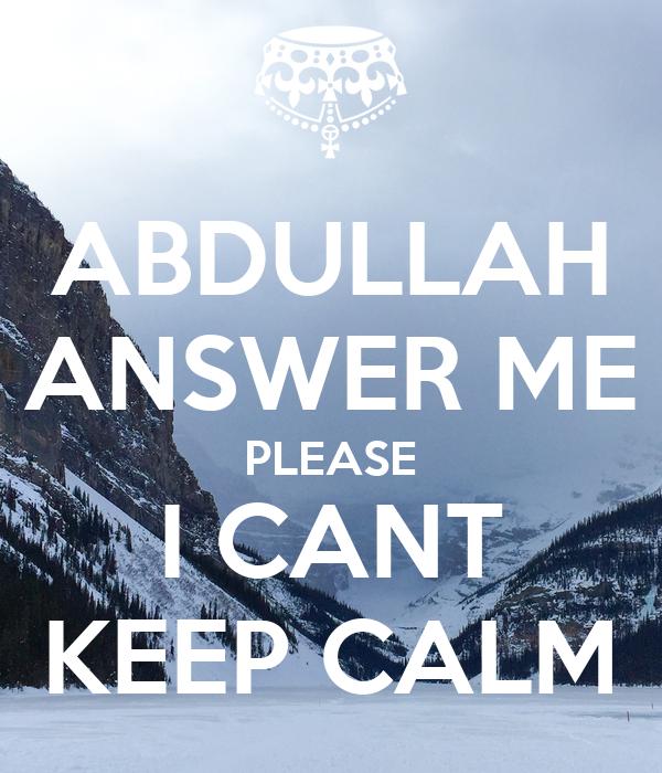 ABDULLAH ANSWER ME PLEASE I CANT KEEP CALM