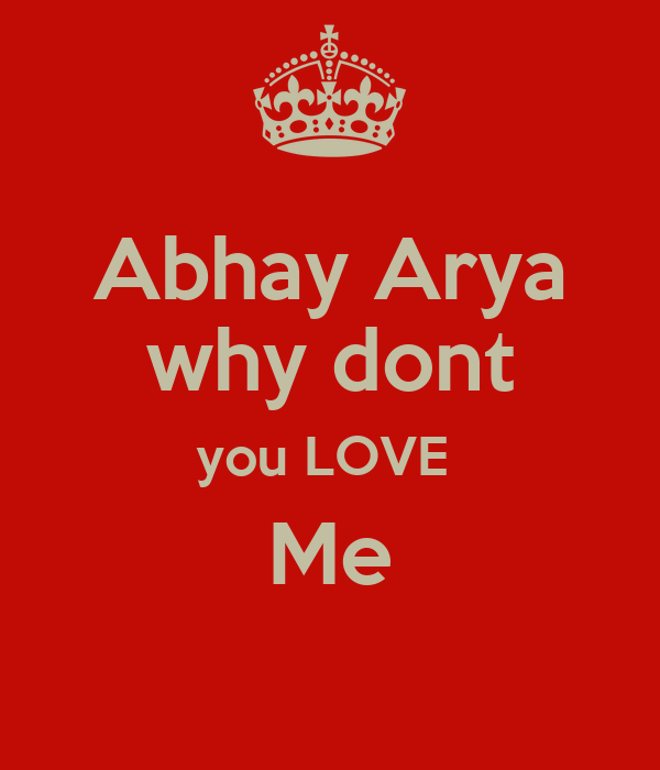 Abhay Arya why dont you LOVE  Me