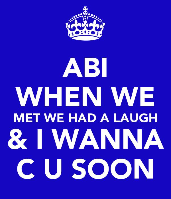 ABI WHEN WE MET WE HAD A LAUGH & I WANNA C U SOON