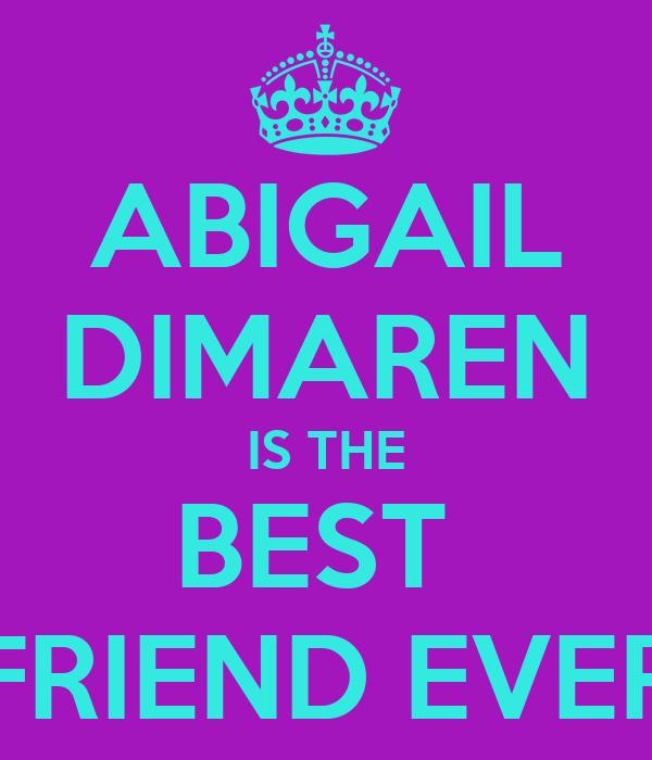ABIGAIL DIMAREN IS THE BEST  FRIEND EVER