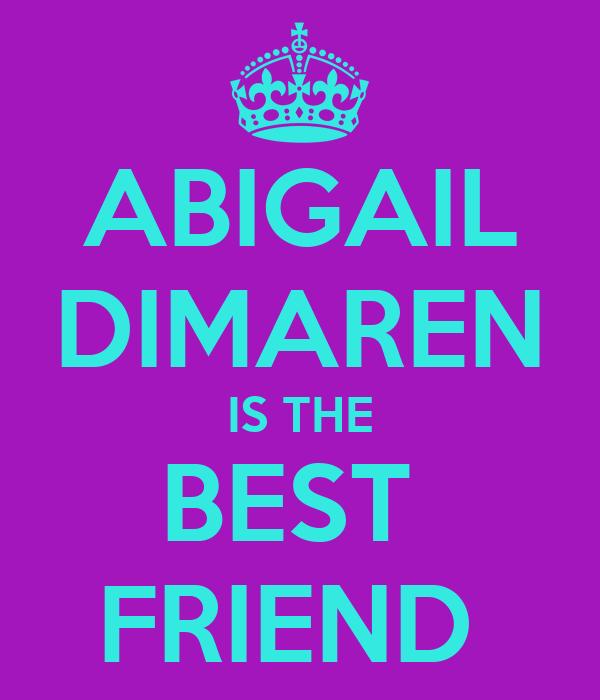 ABIGAIL DIMAREN IS THE BEST  FRIEND