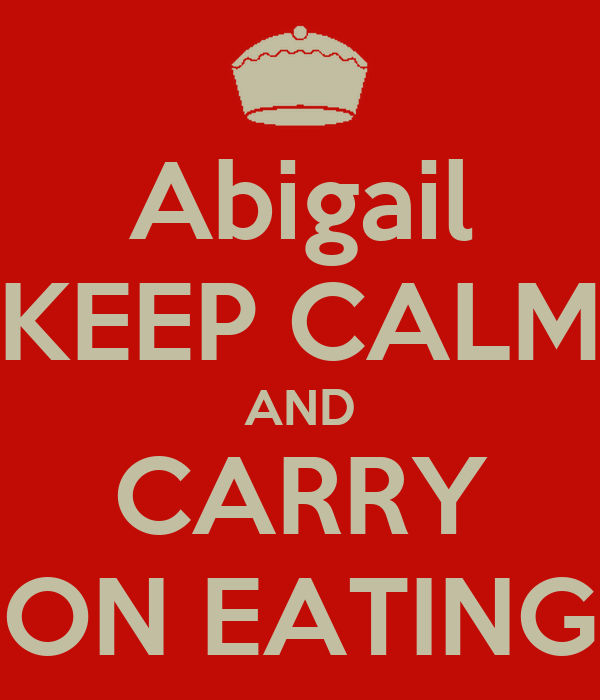 Abigail KEEP CALM AND CARRY ON EATING