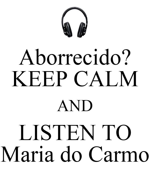 Aborrecido? KEEP CALM AND LISTEN TO Maria do Carmo