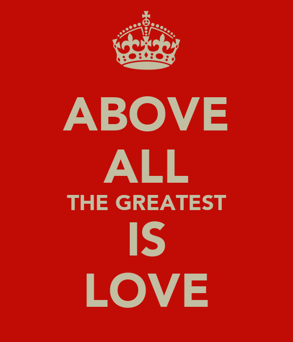 ABOVE ALL THE GREATEST IS LOVE