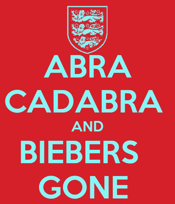ABRA CADABRA  AND BIEBERS   GONE