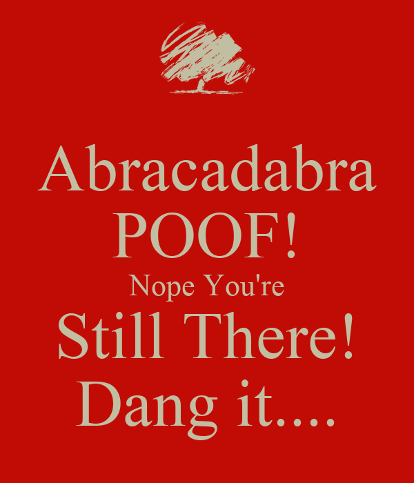 Abracadabra POOF! Nope You're Still There! Dang it....
