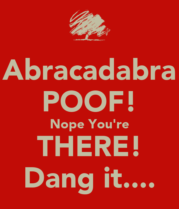 Abracadabra POOF! Nope You're THERE! Dang it....