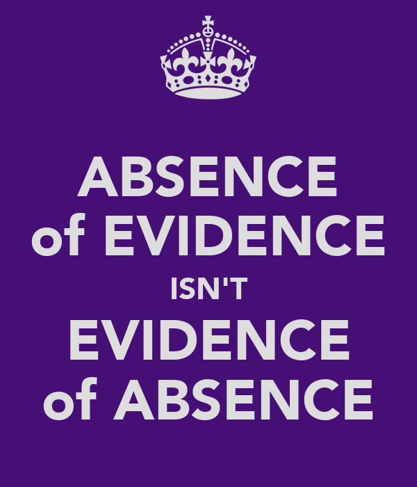 ABSENCE of EVIDENCE ISN'T EVIDENCE of ABSENCE