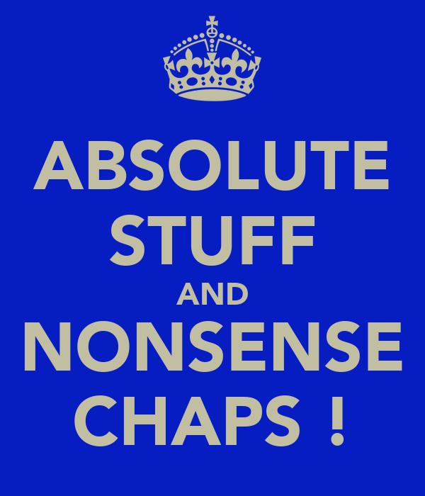 ABSOLUTE STUFF AND NONSENSE CHAPS !