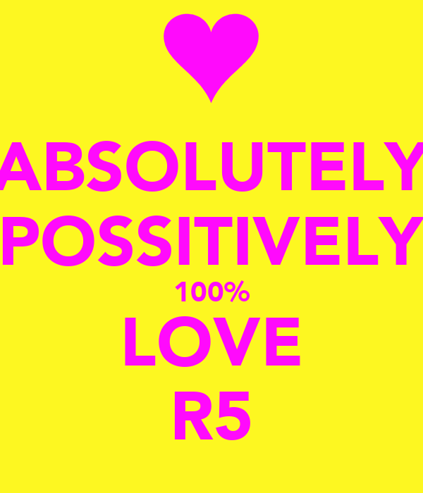 ABSOLUTELY POSSITIVELY 100% LOVE R5