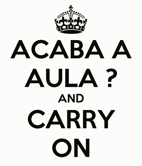 ACABA A AULA ? AND CARRY ON