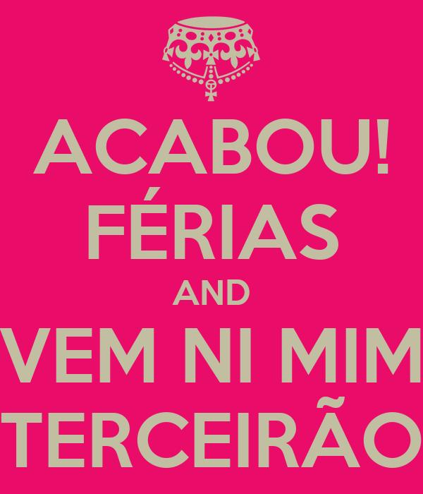ACABOU! FÉRIAS AND VEM NI MIM TERCEIRÃO