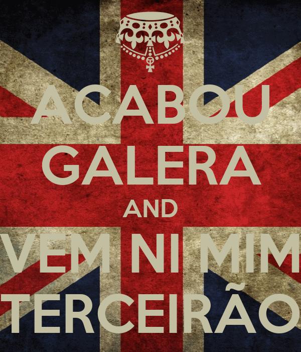 ACABOU GALERA AND VEM NI MIM TERCEIRÃO