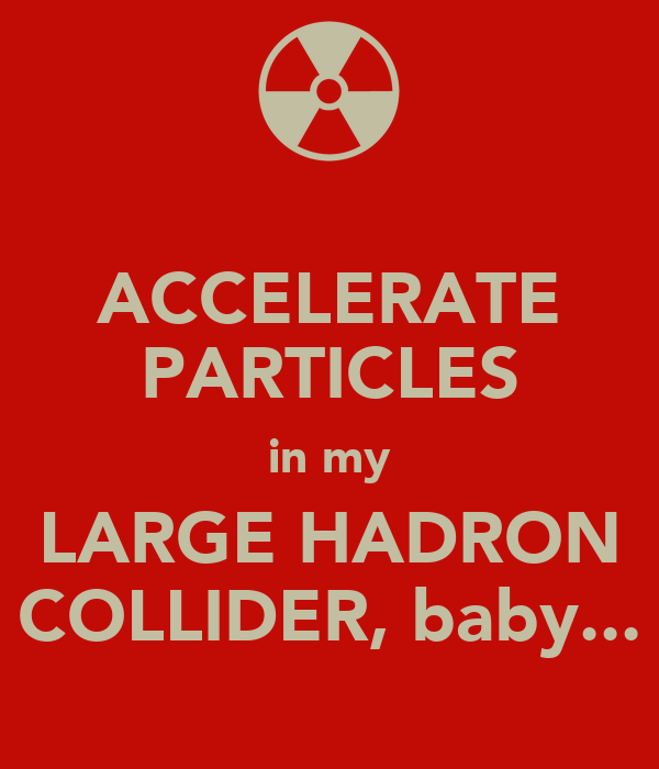 ACCELERATE PARTICLES in my LARGE HADRON COLLIDER, baby...