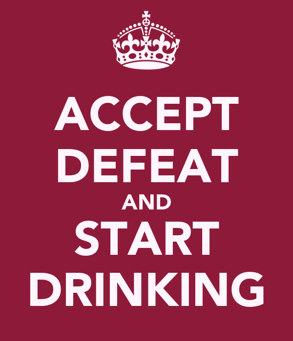 ACCEPT DEFEAT AND START DRINKING