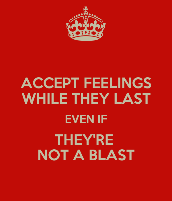 ACCEPT FEELINGS WHILE THEY LAST EVEN IF THEY'RE  NOT A BLAST
