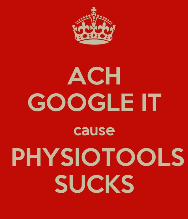 ACH GOOGLE IT cause  PHYSIOTOOLS SUCKS
