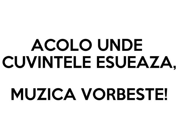 ACOLO UNDE  CUVINTELE ESUEAZA,  MUZICA VORBESTE!