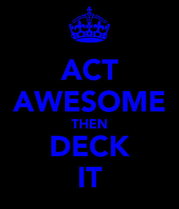 ACT AWESOME THEN DECK IT
