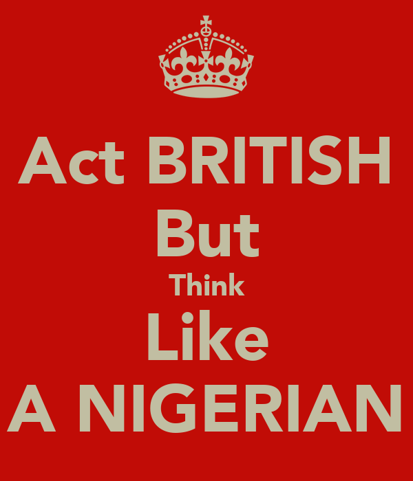 Act BRITISH But Think Like A NIGERIAN