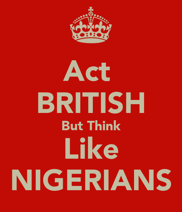 Act  BRITISH But Think Like NIGERIANS