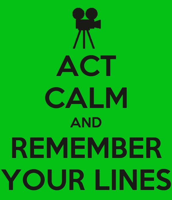 ACT CALM AND REMEMBER YOUR LINES