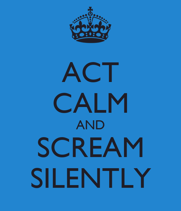 ACT CALM AND SCREAM SILENTLY