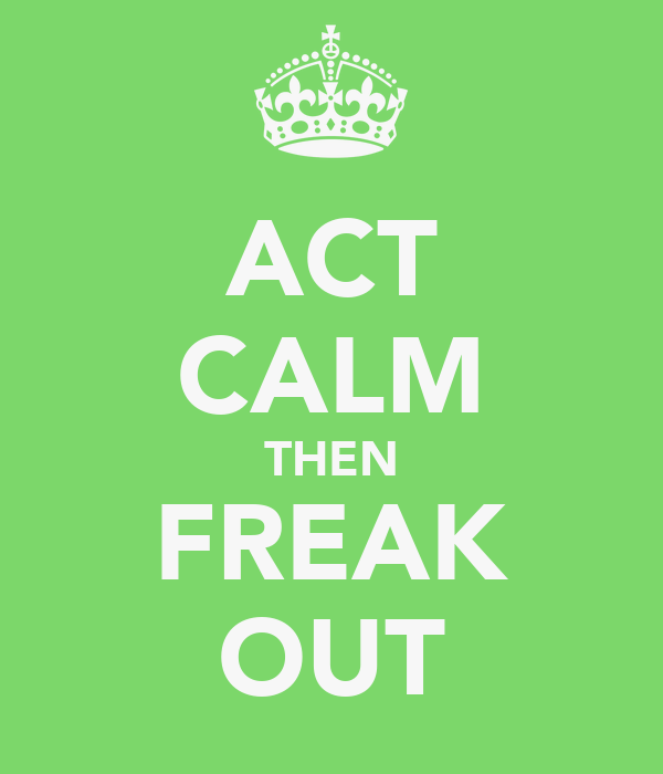 ACT CALM THEN FREAK OUT