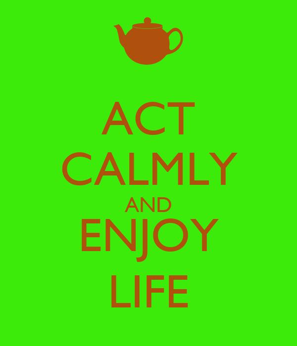 ACT CALMLY AND ENJOY LIFE