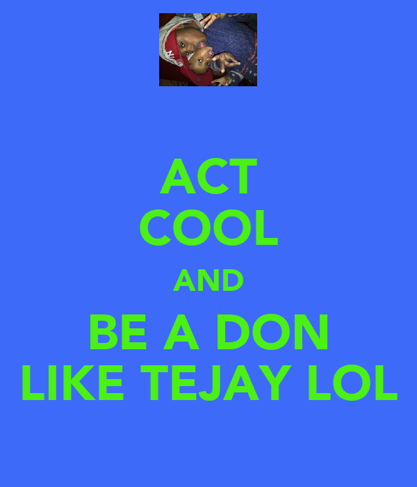 ACT COOL AND BE A DON LIKE TEJAY LOL