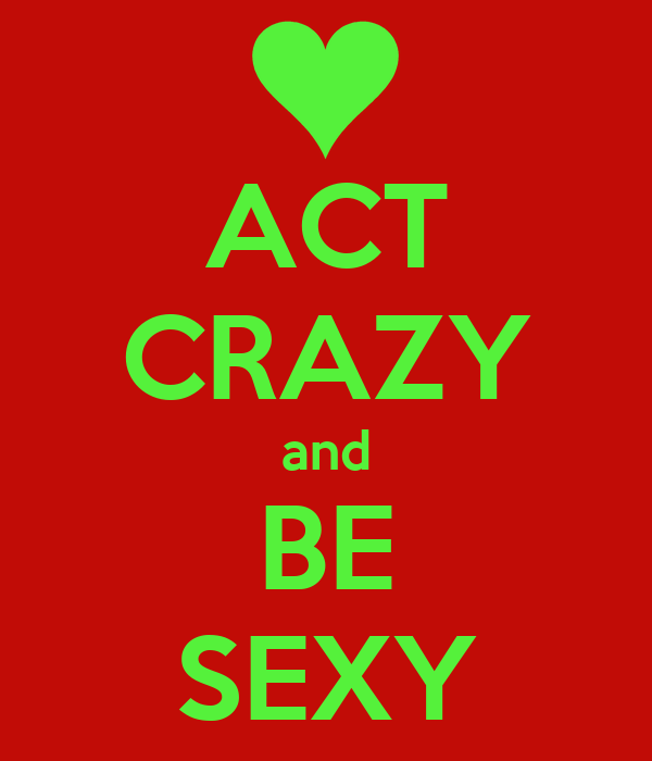 ACT CRAZY and BE SEXY