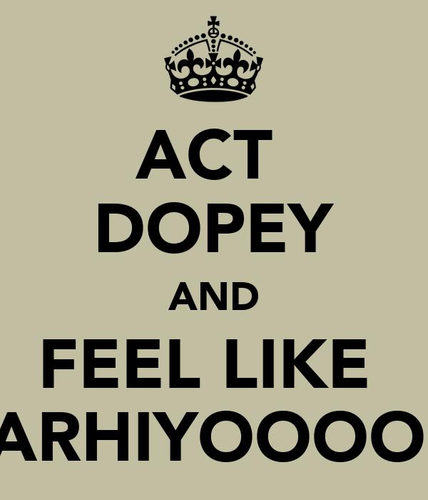 ACT  DOPEY AND FEEL LIKE  FARHIYOOOOO